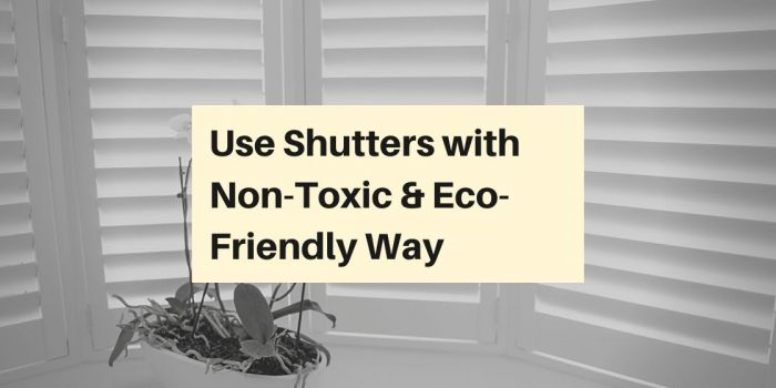 Use Shutters with Non-Toxic & Eco-Friendly Way